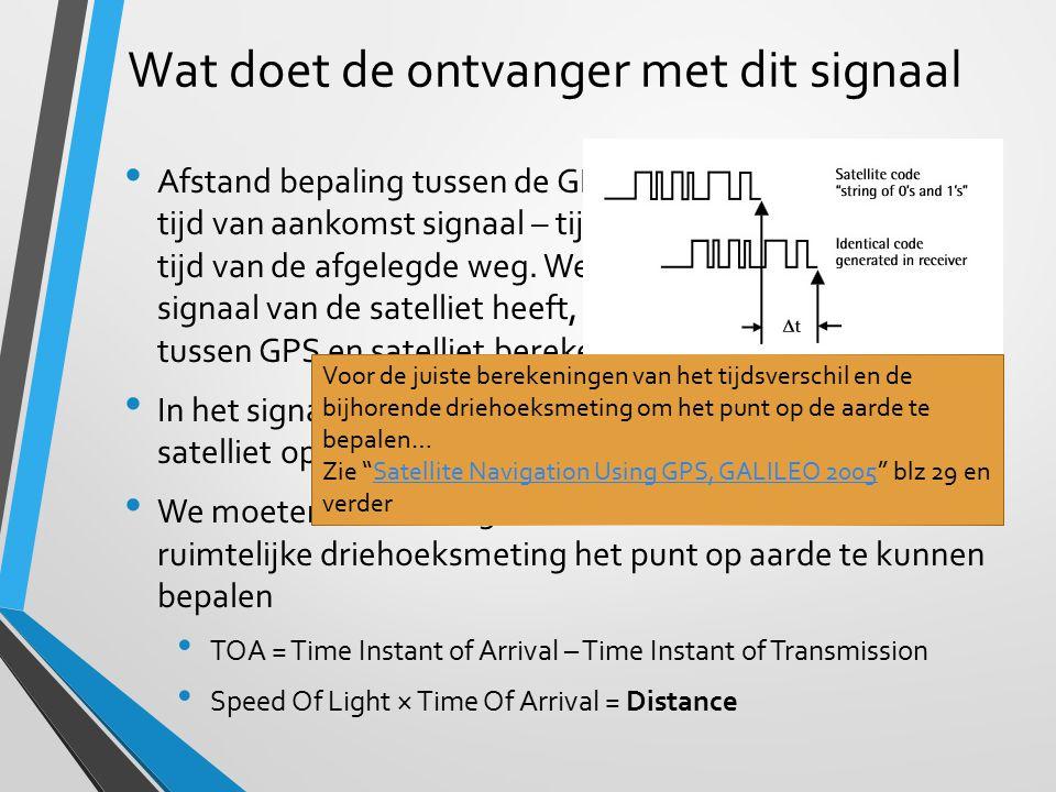Wat doet de ontvanger met dit signaal Afstand bepaling tussen de GPS en de satelliet door de tijd van aankomst signaal – tijd van verzenden geeft de t