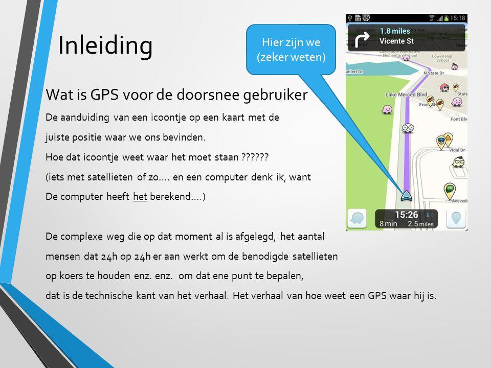 Inleiding Wat is GPS voor de doorsnee gebruiker De aanduiding van een icoontje op een kaart met de juiste positie waar we ons bevinden. Hoe dat icoont