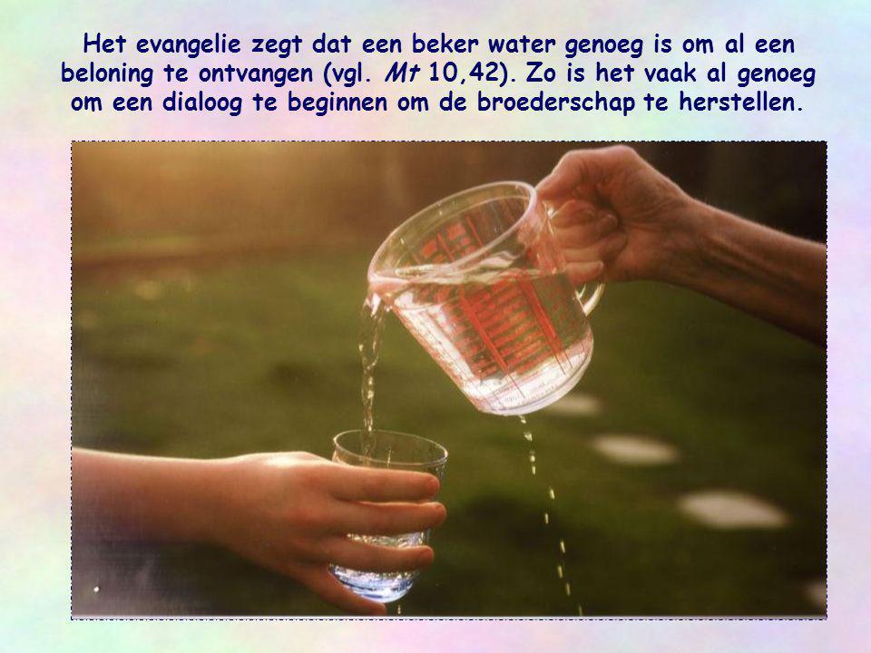 In iedere persoon die behoeftig is, zonder werk, eenzaam, vreemdeling, andersdenkend of andersgelovig, al dan niet vijandig, kunnen we Jezus herkennen die ons zegt: Ik heb dorst (Joh 19,28) en die ons vraagt: Geef mij wat te drinken .