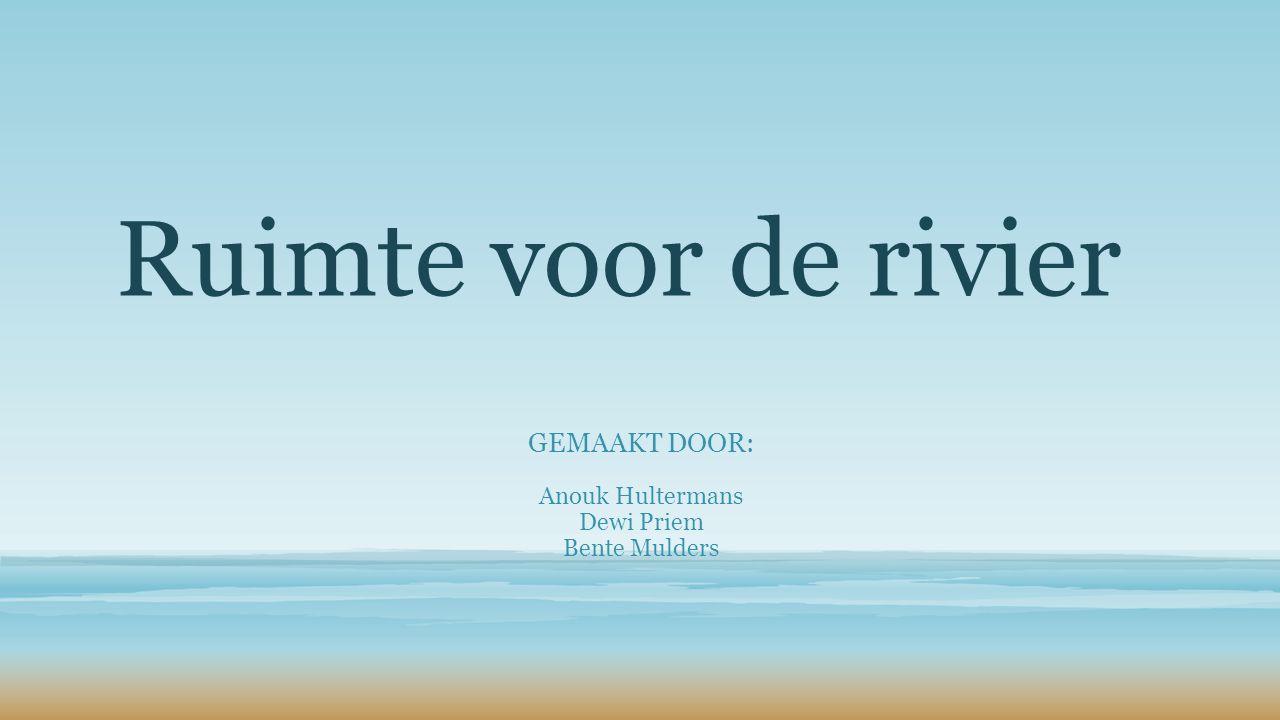 Ruimte voor de rivier GEMAAKT DOOR: Anouk Hultermans Dewi Priem Bente Mulders