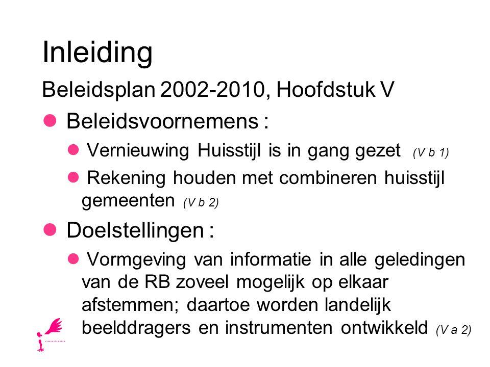 Inleiding Beleidsplan 2002-2010, Hoofdstuk V Beleidsvoornemens : Vernieuwing Huisstijl is in gang gezet (V b 1) Rekening houden met combineren huisstijl gemeenten (V b 2) Doelstellingen : Vormgeving van informatie in alle geledingen van de RB zoveel mogelijk op elkaar afstemmen; daartoe worden landelijk beelddragers en instrumenten ontwikkeld (V a 2)