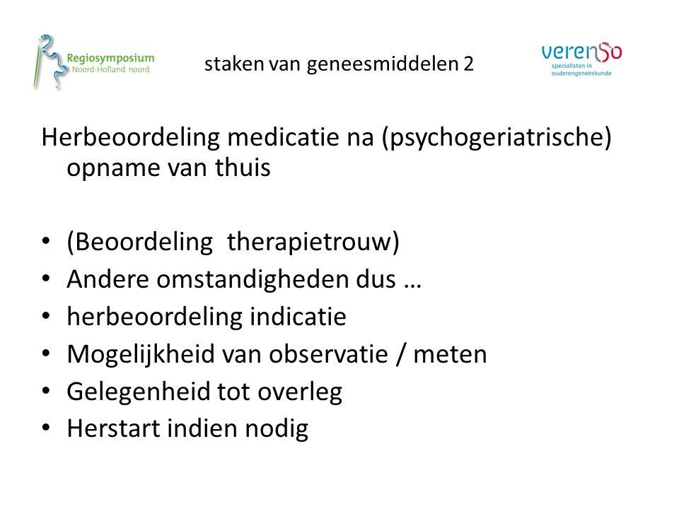 staken van geneesmiddelen 2 Herbeoordeling medicatie na (psychogeriatrische) opname van thuis (Beoordeling therapietrouw) Andere omstandigheden dus …