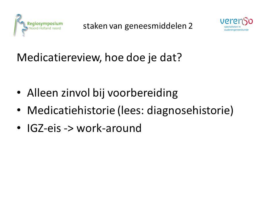 staken van geneesmiddelen 2 Medicatiereview, hoe doe je dat? Alleen zinvol bij voorbereiding Medicatiehistorie (lees: diagnosehistorie) IGZ-eis -> wor