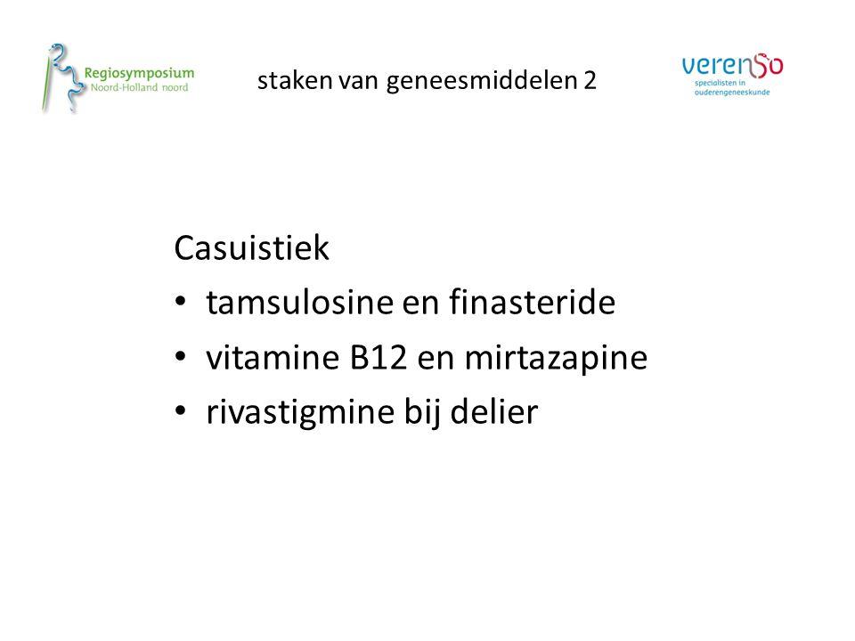staken van geneesmiddelen 2 Casuistiek tamsulosine en finasteride vitamine B12 en mirtazapine rivastigmine bij delier