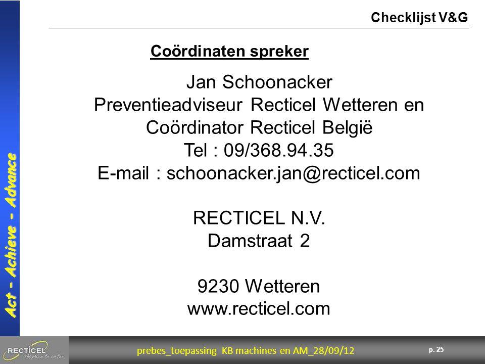 25 prebes_toepassing KB machines en AM_28/09/12 Act – Achieve - Advance p. 25 Coördinaten spreker Checklijst V&G Jan Schoonacker Preventieadviseur Rec
