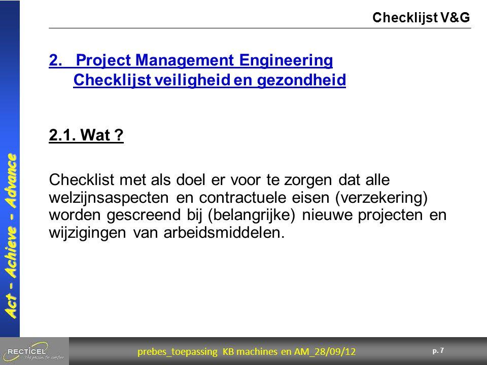 7 prebes_toepassing KB machines en AM_28/09/12 Act – Achieve - Advance p. 7 2.1. Wat ? 2. Project Management Engineering Checklijst veiligheid en gezo