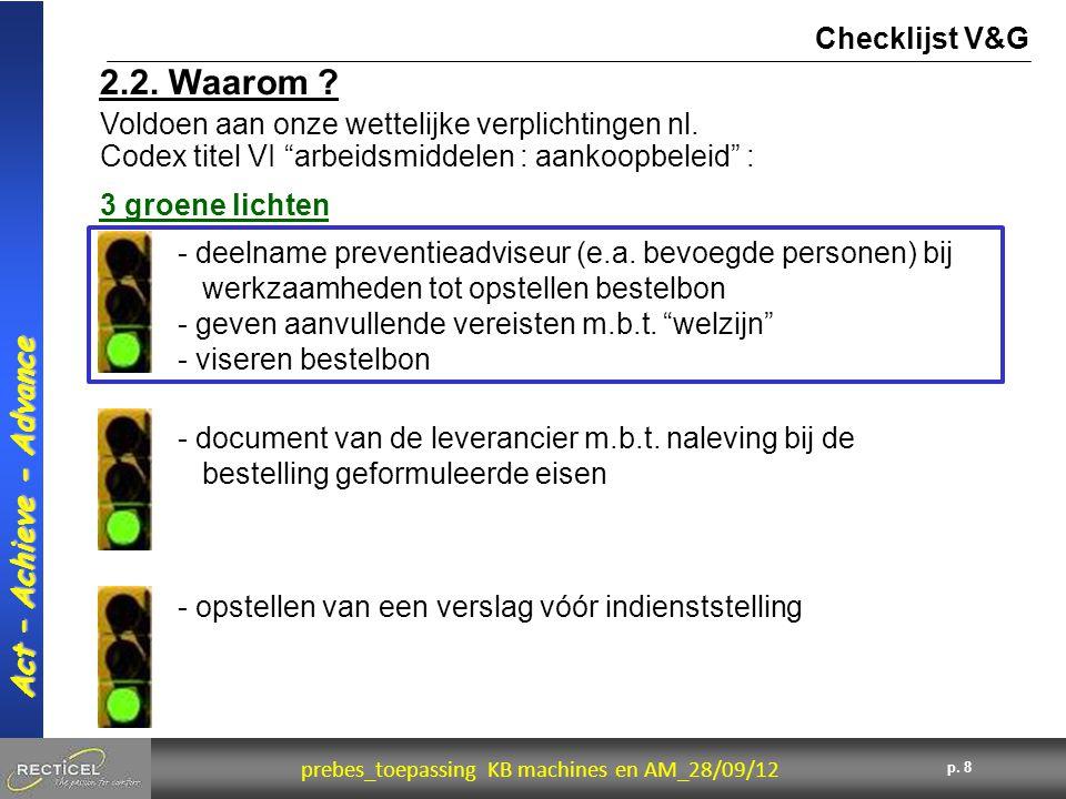 8 prebes_toepassing KB machines en AM_28/09/12 Act – Achieve - Advance p. 8 2.2. Waarom ? Checklijst V&G Voldoen aan onze wettelijke verplichtingen nl