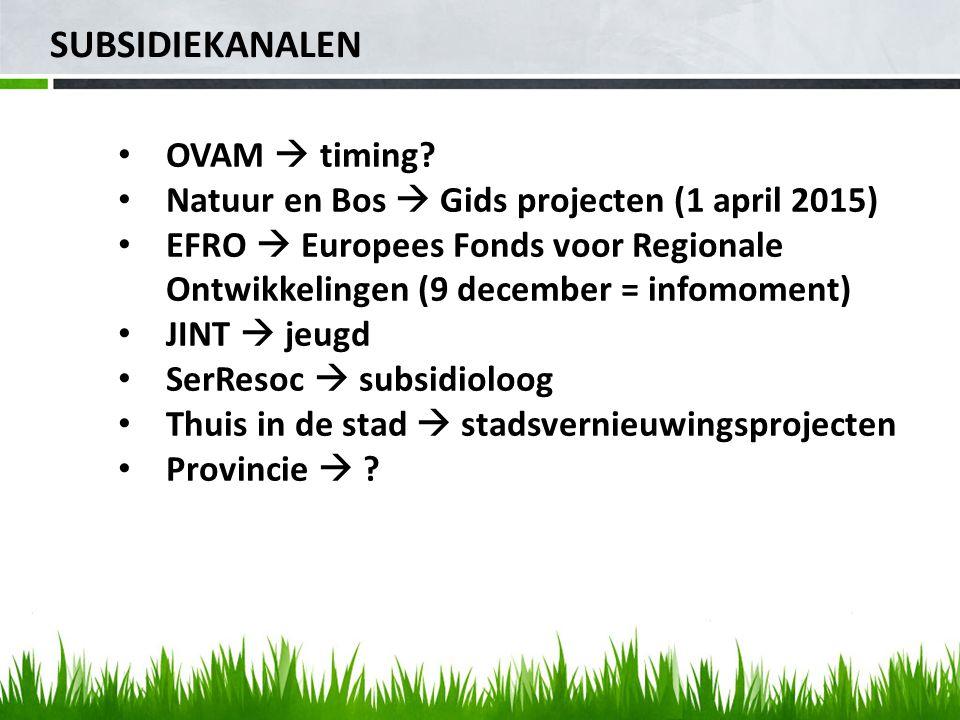 SUBSIDIEKANALEN OVAM  timing? Natuur en Bos  Gids projecten (1 april 2015) EFRO  Europees Fonds voor Regionale Ontwikkelingen (9 december = infomom