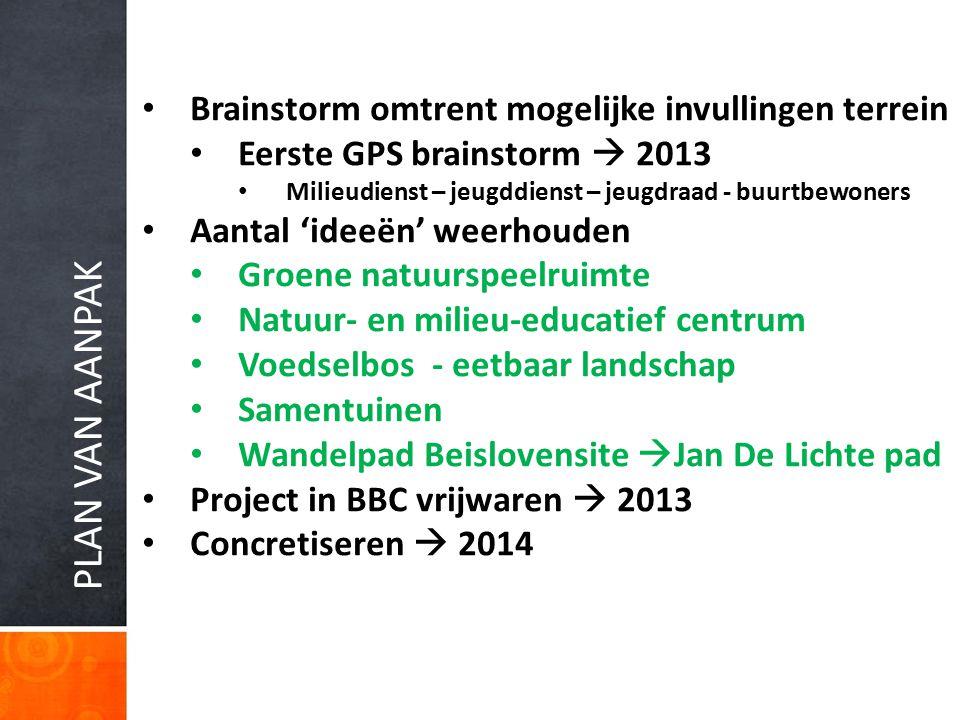 PLAN VAN AANPAK Brainstorm omtrent mogelijke invullingen terrein Eerste GPS brainstorm  2013 Milieudienst – jeugddienst – jeugdraad - buurtbewoners A