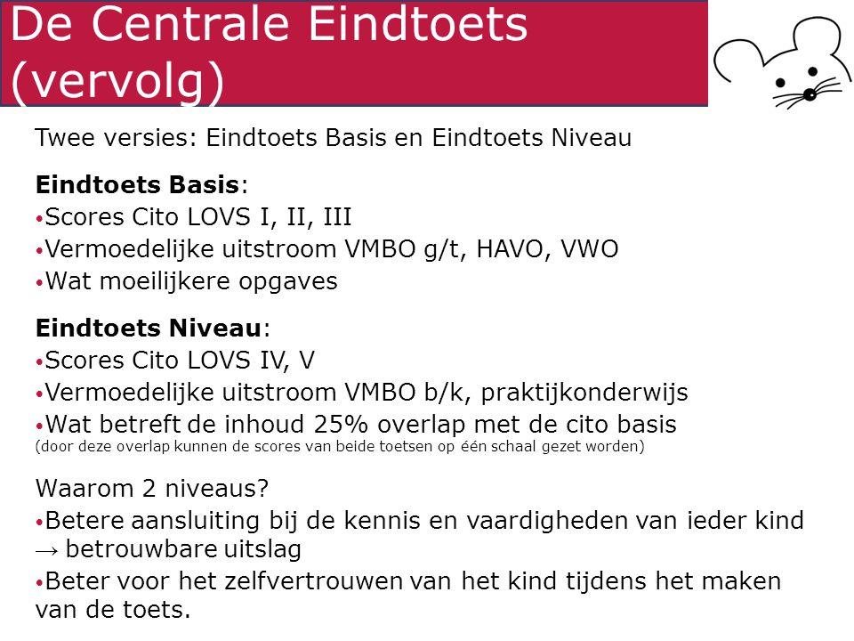 De Centrale Eindtoets (vervolg) Twee versies: Eindtoets Basis en Eindtoets Niveau Eindtoets Basis: Scores Cito LOVS I, II, III Vermoedelijke uitstroom VMBO g/t, HAVO, VWO Wat moeilijkere opgaves Eindtoets Niveau: Scores Cito LOVS IV, V Vermoedelijke uitstroom VMBO b/k, praktijkonderwijs Wat betreft de inhoud 25% overlap met de cito basis (door deze overlap kunnen de scores van beide toetsen op één schaal gezet worden) Waarom 2 niveaus.