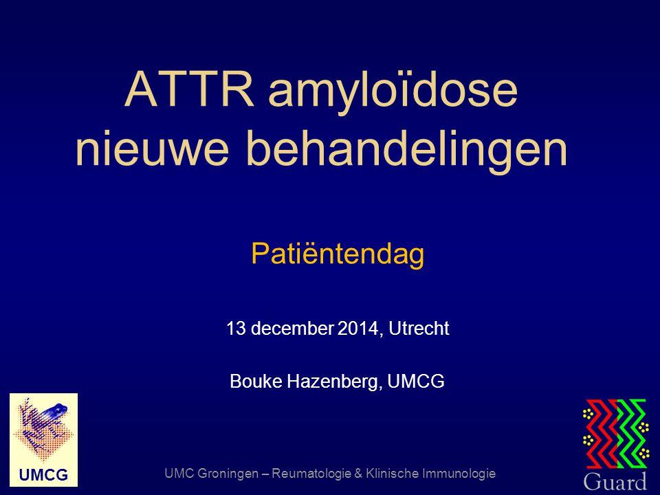 Guard UMCG UMC Groningen – Reumatologie & Klinische Immunologie ATTR amyloïdose nieuwe behandelingen Patiëntendag 13 december 2014, Utrecht Bouke Haze