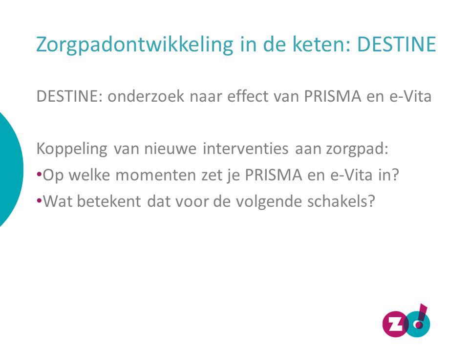 Zorgpadontwikkeling in de keten: DESTINE DESTINE: onderzoek naar effect van PRISMA en e-Vita Koppeling van nieuwe interventies aan zorgpad: Op welke momenten zet je PRISMA en e-Vita in.
