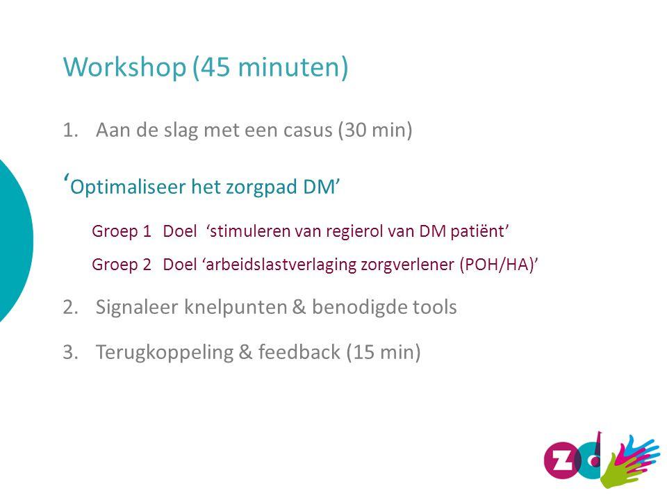 Workshop (45 minuten) 1.Aan de slag met een casus (30 min) ' Optimaliseer het zorgpad DM' Groep 1 Doel 'stimuleren van regierol van DM patiënt' Groep