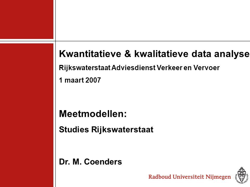 1 Kwantitatieve & kwalitatieve data analyse Rijkswaterstaat Adviesdienst Verkeer en Vervoer 1 maart 2007 Meetmodellen: Studies Rijkswaterstaat Dr. M.