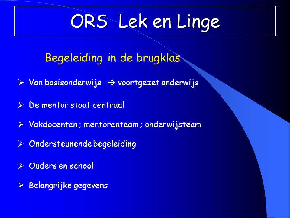 ORS Lek en Linge Begeleiding in de brugklas  Van basisonderwijs  voortgezet onderwijs  De mentor staat centraal  Vakdocenten ; mentorenteam ; onderwijsteam  Ondersteunende begeleiding  Ouders en school  Belangrijke gegevens