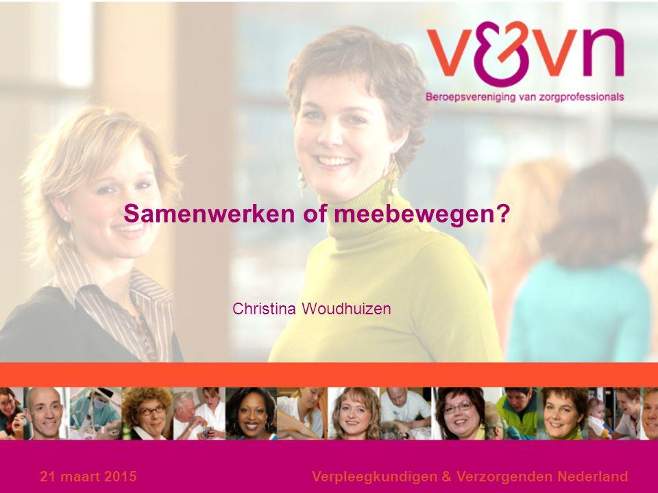 Samenwerken of meebewegen? Christina Woudhuizen 21 maart 2015Verpleegkundigen & Verzorgenden Nederland