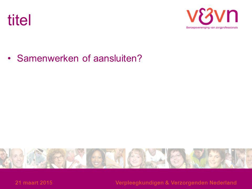 titel Samenwerken of aansluiten? 21 maart 2015Verpleegkundigen & Verzorgenden Nederland