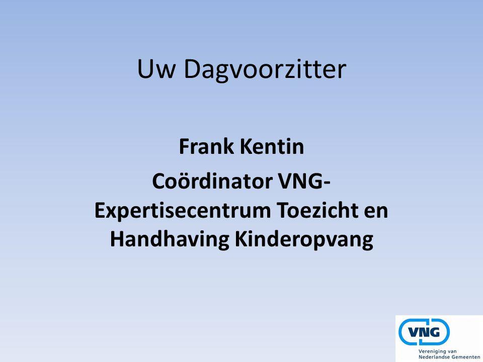 Uw Dagvoorzitter Frank Kentin Coördinator VNG- Expertisecentrum Toezicht en Handhaving Kinderopvang