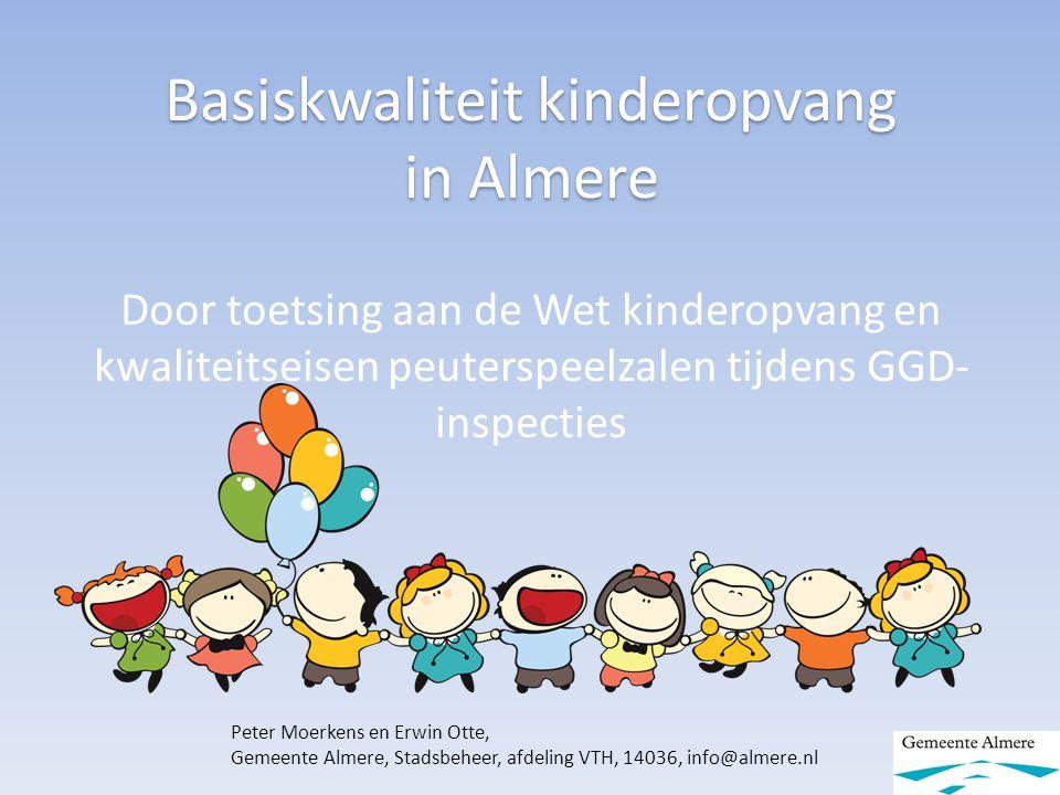 Basiskwaliteit kinderopvang in Almere Door toetsing aan de Wet kinderopvang en kwaliteitseisen peuterspeelzalen tijdens GGD- inspecties Peter Moerkens en Erwin Otte, Gemeente Almere, Stadsbeheer, afdeling VTH, 14036, info@almere.nl