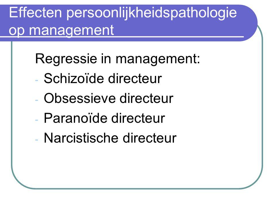 Effecten persoonlijkheidspathologie op management Regressie in management: - Schizoïde directeur - Obsessieve directeur - Paranoïde directeur - Narcis