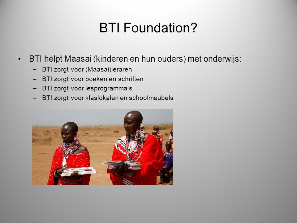 BTI Foundation? BTI helpt Maasai (kinderen en hun ouders) met onderwijs: –BTI zorgt voor (Maasai)leraren –BTI zorgt voor boeken en schriften –BTI zorg