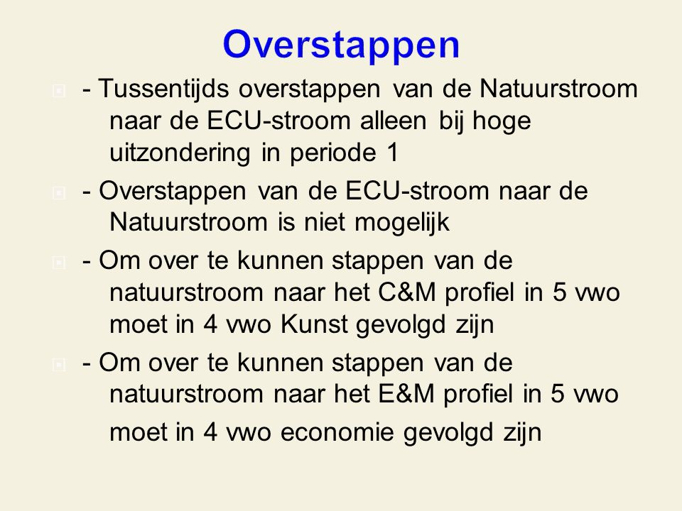 - Tussentijds overstappen van de Natuurstroom naar de ECU-stroom alleen bij hoge uitzondering in periode 1  - Overstappen van de ECU-stroom naar de Natuurstroom is niet mogelijk  - Om over te kunnen stappen van de natuurstroom naar het C&M profiel in 5 vwo moet in 4 vwo Kunst gevolgd zijn  - Om over te kunnen stappen van de natuurstroom naar het E&M profiel in 5 vwo moet in 4 vwo economie gevolgd zijn