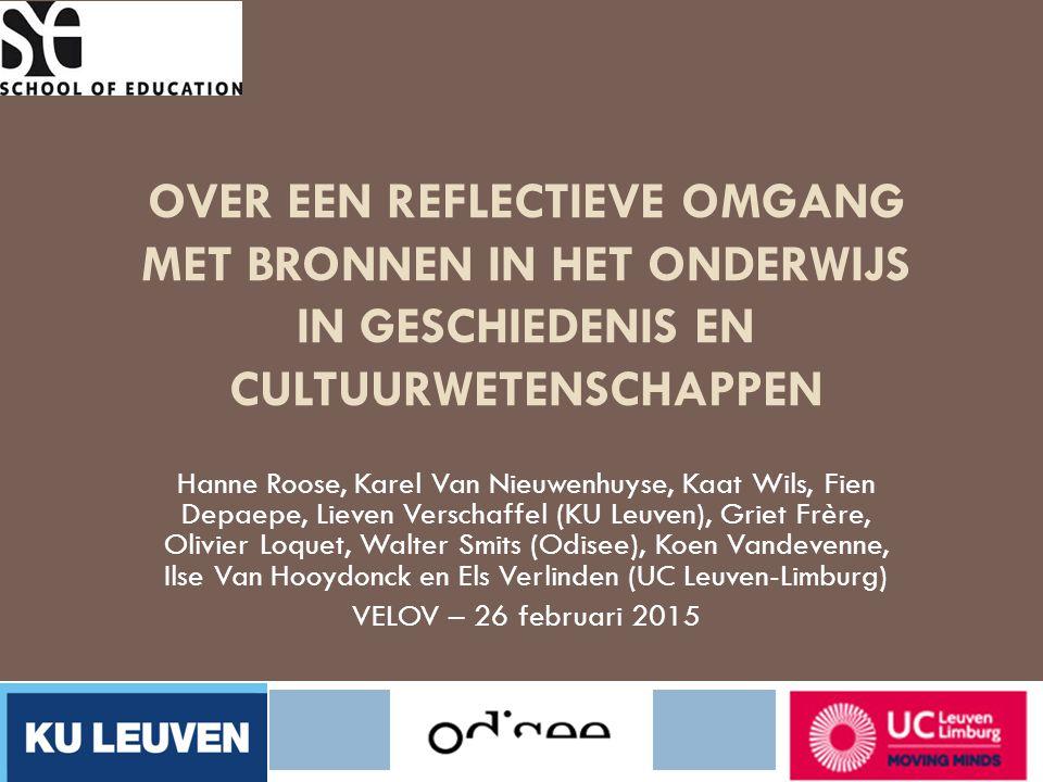 OVER EEN REFLECTIEVE OMGANG MET BRONNEN IN HET ONDERWIJS IN GESCHIEDENIS EN CULTUURWETENSCHAPPEN Hanne Roose, Karel Van Nieuwenhuyse, Kaat Wils, Fien