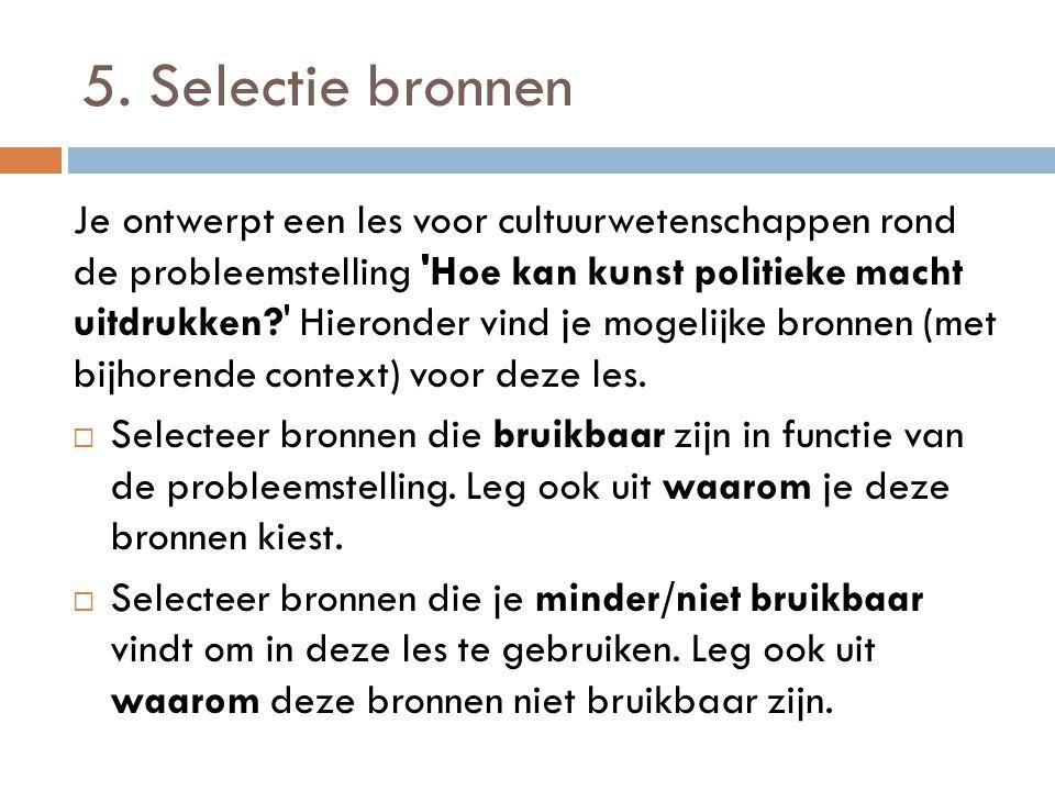 5. Selectie bronnen Je ontwerpt een les voor cultuurwetenschappen rond de probleemstelling 'Hoe kan kunst politieke macht uitdrukken?' Hieronder vind