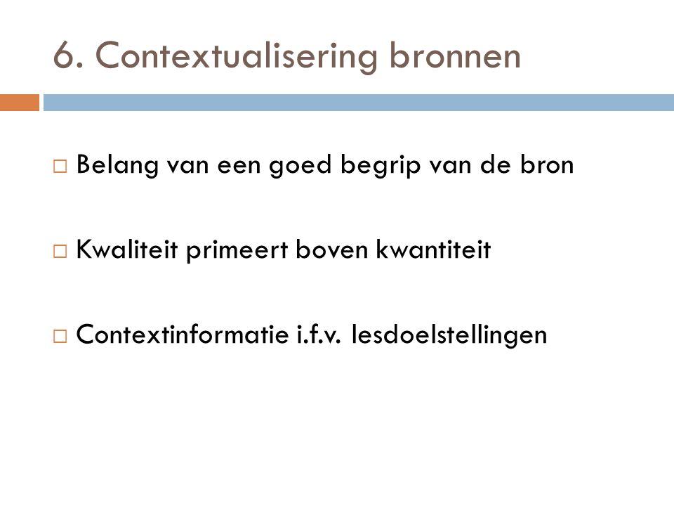 6. Contextualisering bronnen  Belang van een goed begrip van de bron  Kwaliteit primeert boven kwantiteit  Contextinformatie i.f.v. lesdoelstelling