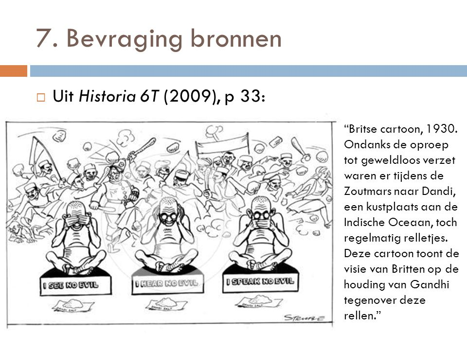 """7. Bevraging bronnen  Uit Historia 6T (2009), p 33: """"Britse cartoon, 1930. Ondanks de oproep tot geweldloos verzet waren er tijdens de Zoutmars naar"""