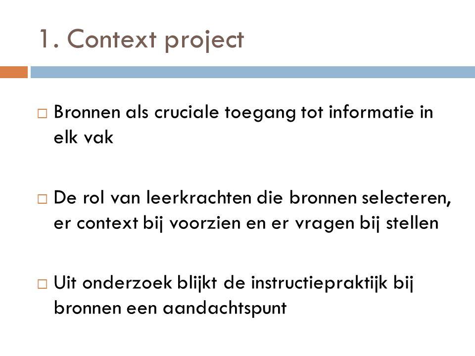 1. Context project  Bronnen als cruciale toegang tot informatie in elk vak  De rol van leerkrachten die bronnen selecteren, er context bij voorzien