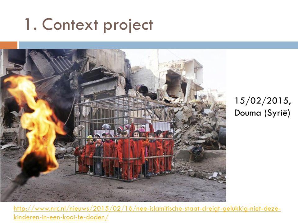 1. Context project http://www.nrc.nl/nieuws/2015/02/16/nee-islamitische-staat-dreigt-gelukkig-niet-deze- kinderen-in-een-kooi-te-doden/ 15/02/2015, Do