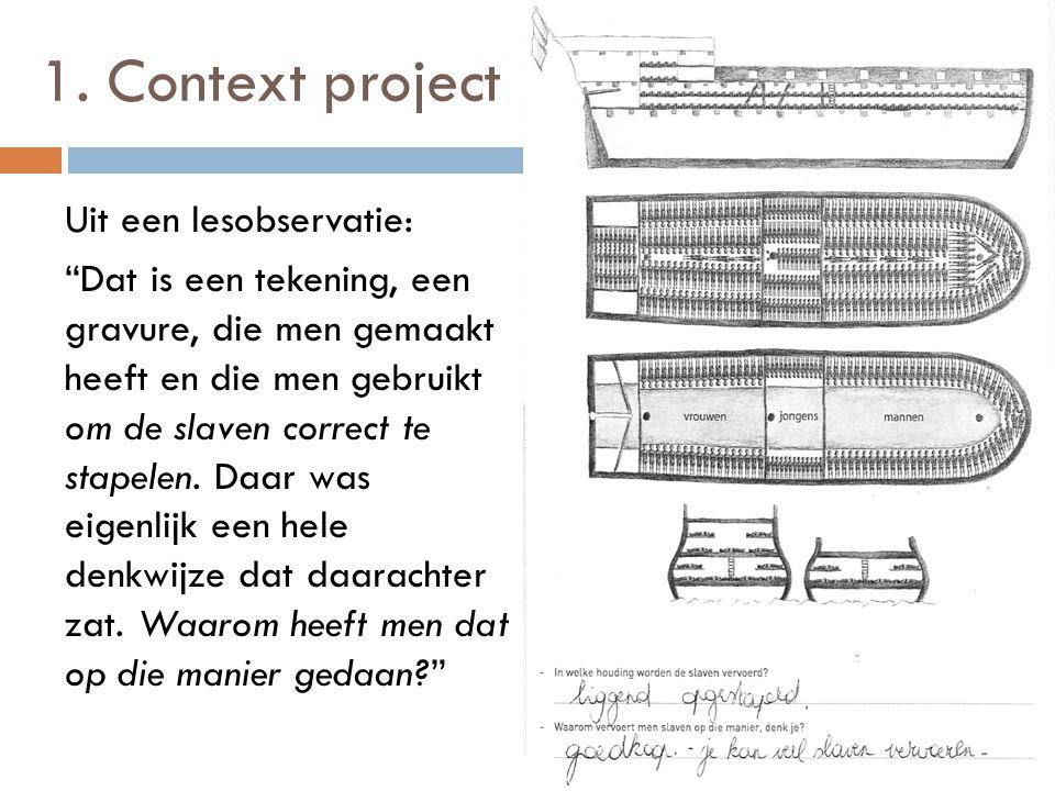 """1. Context project Uit een lesobservatie: """"Dat is een tekening, een gravure, die men gemaakt heeft en die men gebruikt om de slaven correct te stapele"""