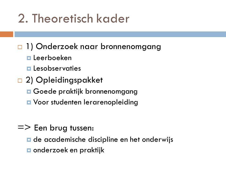 2. Theoretisch kader  1) Onderzoek naar bronnenomgang  Leerboeken  Lesobservaties  2) Opleidingspakket  Goede praktijk bronnenomgang  Voor stude