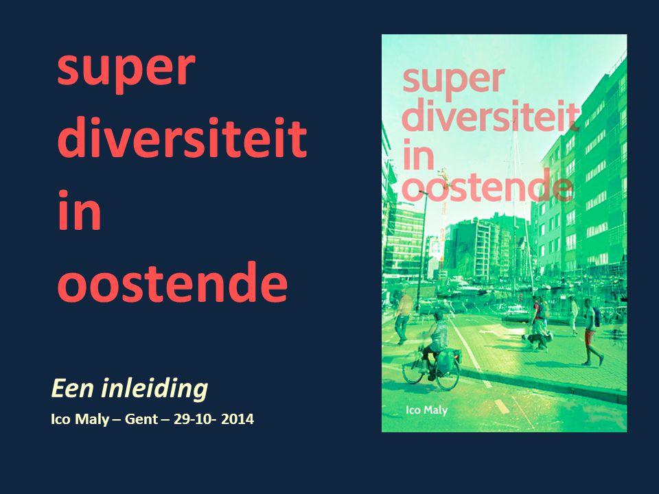 super diversiteit in oostende Een inleiding Ico Maly – Gent – 29-10- 2014