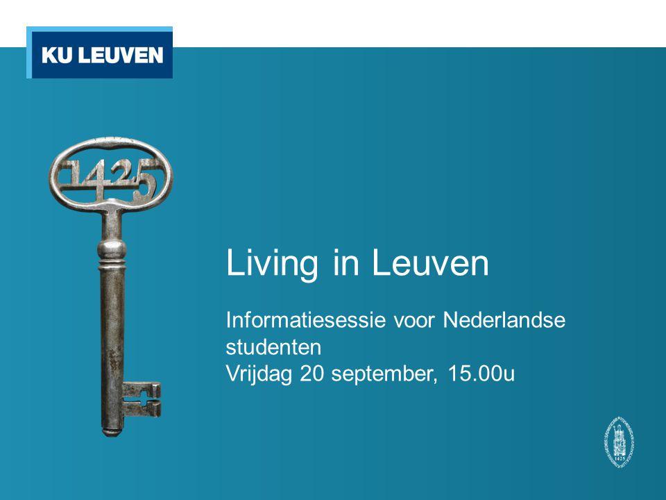 Living in Leuven Informatiesessie voor Nederlandse studenten Vrijdag 20 september, 15.00u