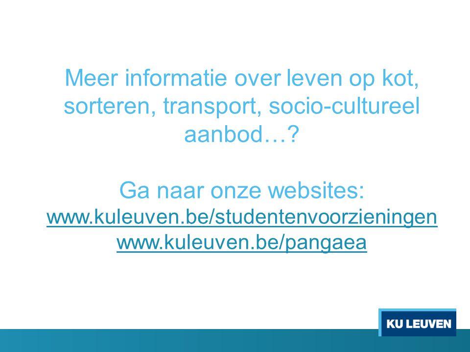 Meer informatie over leven op kot, sorteren, transport, socio-cultureel aanbod…? Ga naar onze websites: www.kuleuven.be/studentenvoorzieningen www.kul