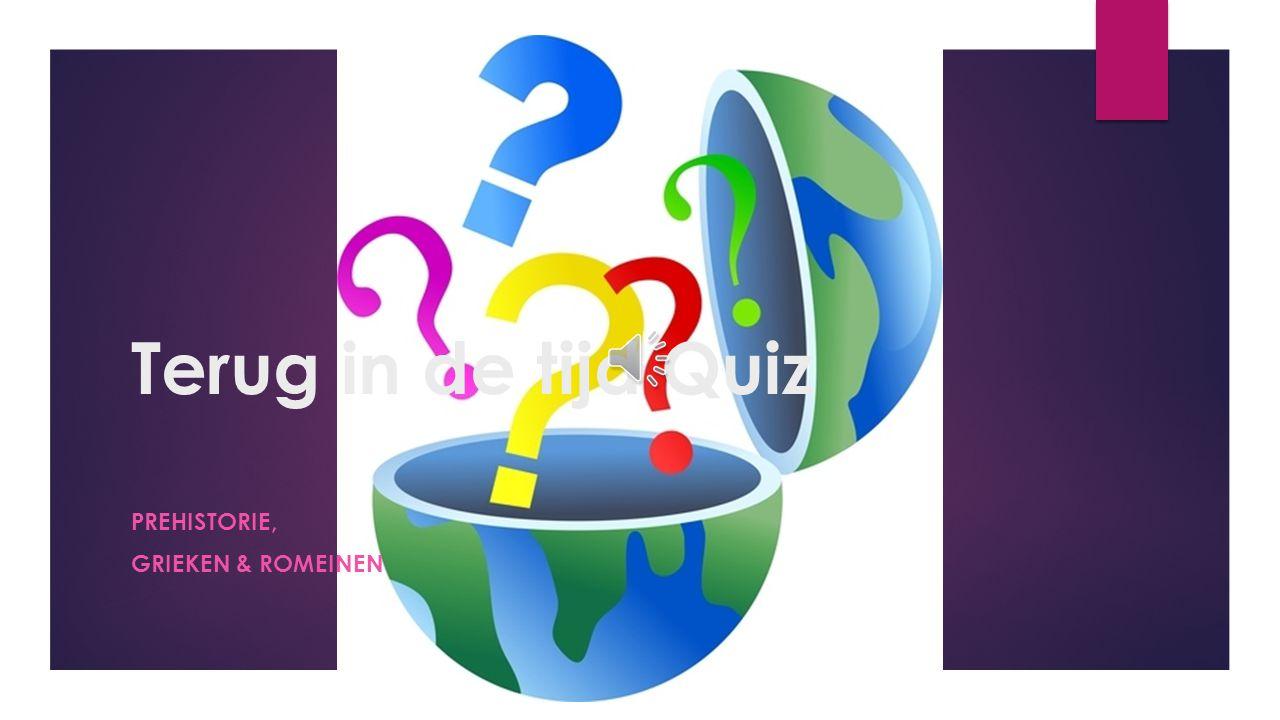 Terug in de tijd Quiz PREHISTORIE, GRIEKEN & ROMEINEN