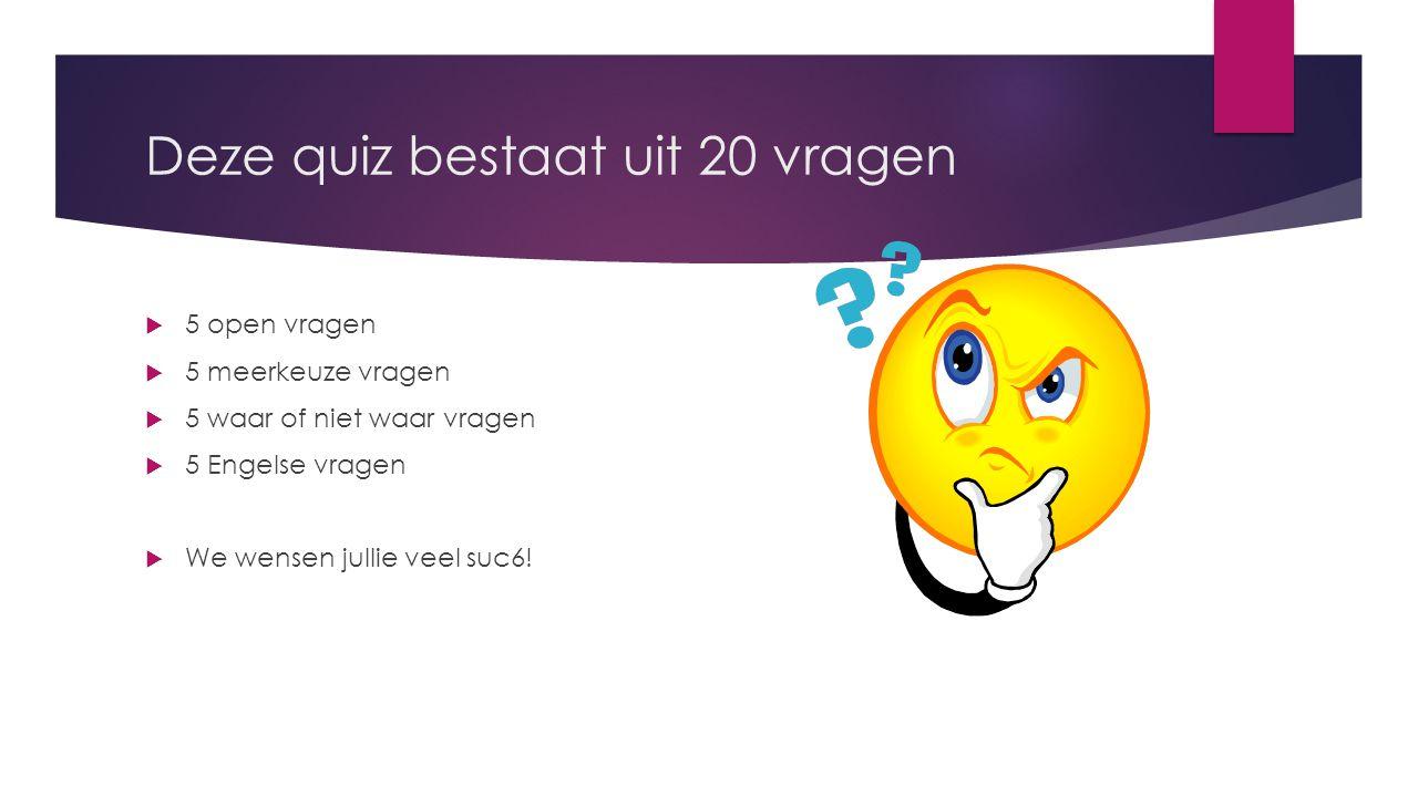Deze quiz bestaat uit 20 vragen  5 open vragen  5 meerkeuze vragen  5 waar of niet waar vragen  5 Engelse vragen  We wensen jullie veel suc6!