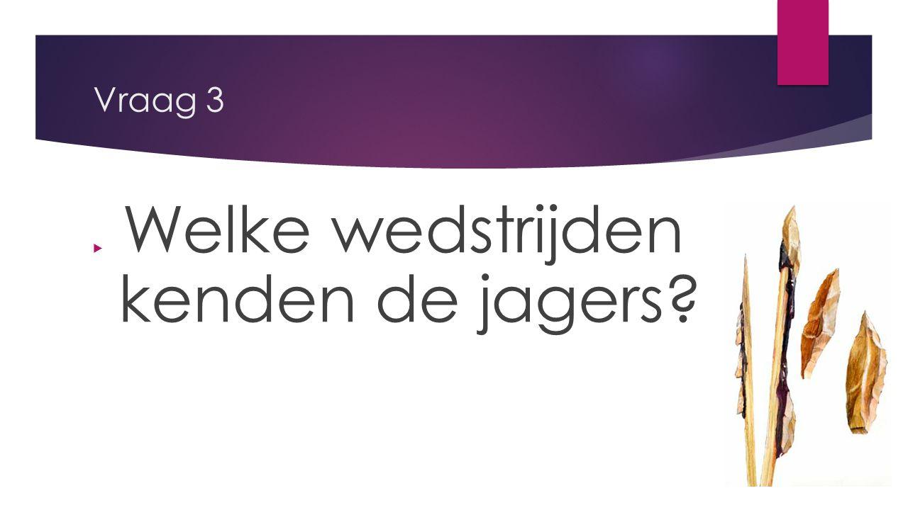 Vraag 3  Welke wedstrijden kenden de jagers?