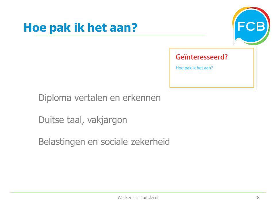 Werken in Duitsland8 Hoe pak ik het aan? Diploma vertalen en erkennen Duitse taal, vakjargon Belastingen en sociale zekerheid