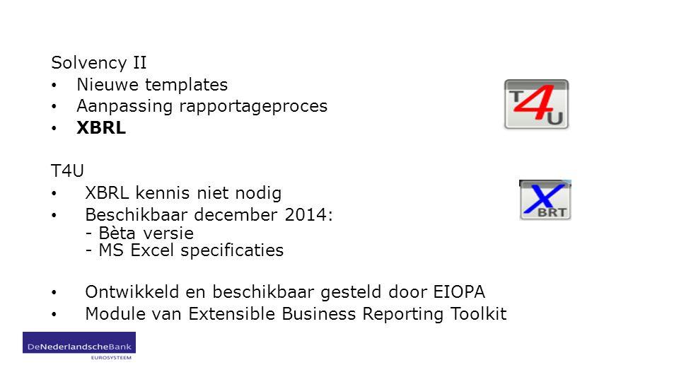 Solvency II Nieuwe templates Aanpassing rapportageproces XBRL T4U XBRL kennis niet nodig Beschikbaar december 2014: - Bèta versie - MS Excel specificaties Ontwikkeld en beschikbaar gesteld door EIOPA Module van Extensible Business Reporting Toolkit