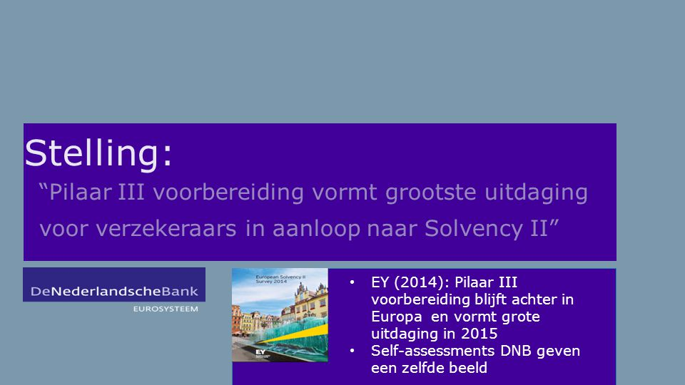 Stelling: Pilaar III voorbereiding vormt grootste uitdaging voor verzekeraars in aanloop naar Solvency II EY (2014): Pilaar III voorbereiding blijft achter in Europa en vormt grote uitdaging in 2015 Self-assessments DNB geven een zelfde beeld