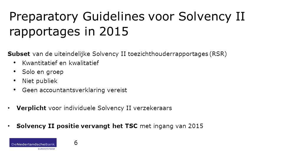 Preparatory Guidelines voor Solvency II rapportages in 2015 Subset van de uiteindelijke Solvency II toezichthouderrapportages (RSR) Kwantitatief en kwalitatief Solo en groep Niet publiek Geen accountantsverklaring vereist Verplicht voor individuele Solvency II verzekeraars Solvency II positie vervangt het TSC met ingang van 2015 6