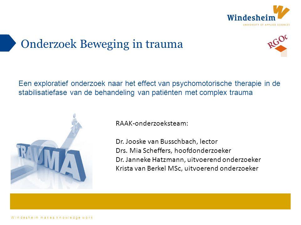 Windesheim makes knowledge work Onderzoek Beweging in trauma Een exploratief onderzoek naar het effect van psychomotorische therapie in de stabilisatiefase van de behandeling van patiënten met complex trauma RAAK-onderzoeksteam: Dr.