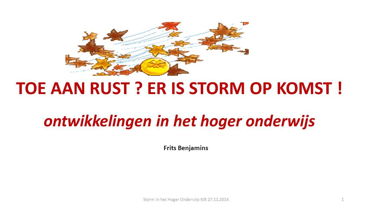 TOE AAN RUST ? ER IS STORM OP KOMST ! ontwikkelingen in het hoger onderwijs Frits Benjamins Storm in het Hoger Onderwijs KIB 27.11.20141