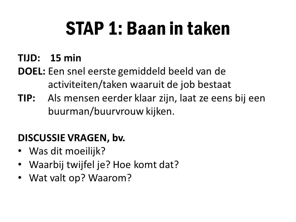 STAP 1: Baan in taken TIJD: 15 min DOEL: Een snel eerste gemiddeld beeld van de activiteiten/taken waaruit de job bestaat TIP: Als mensen eerder klaar