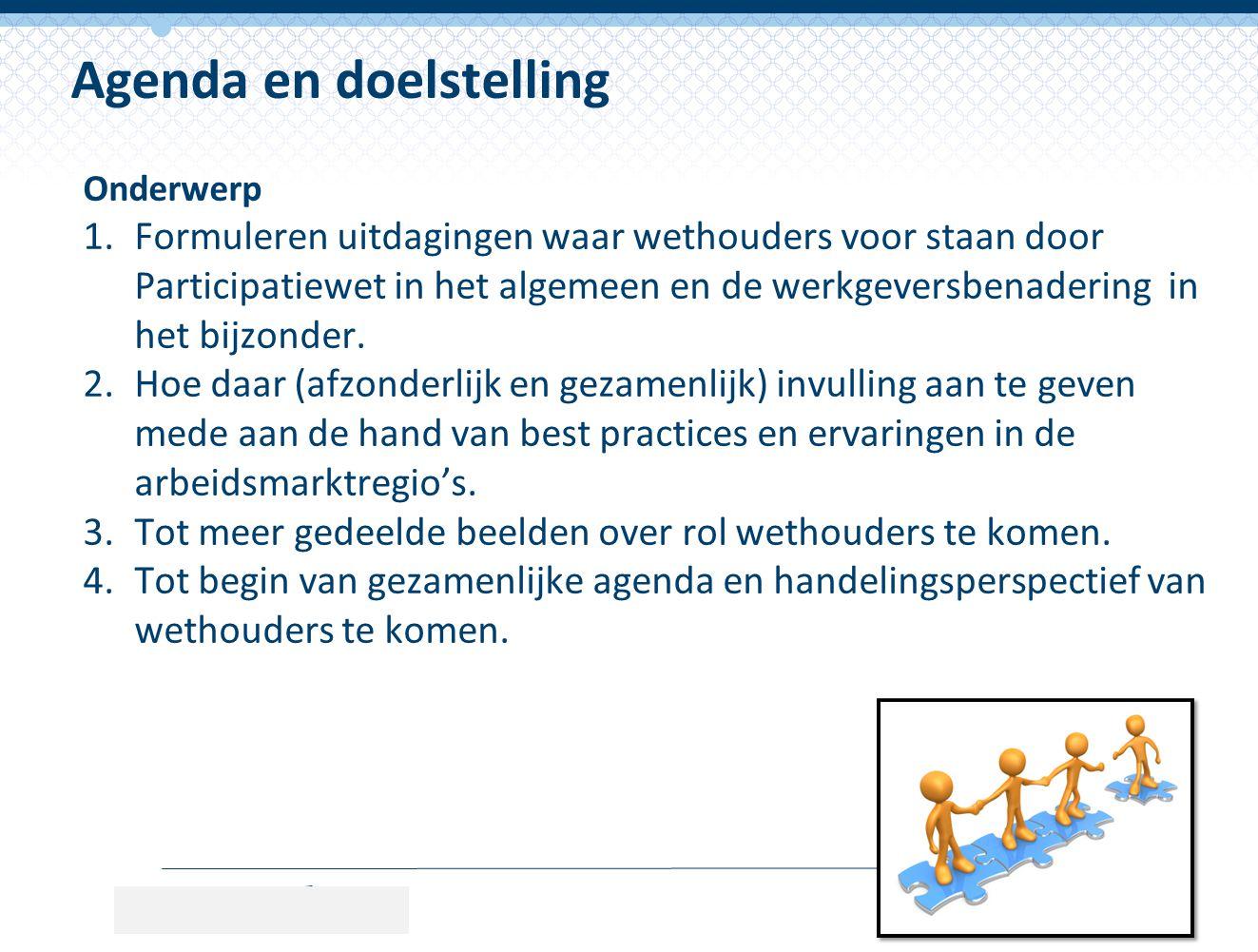 Onderwerp 1.Formuleren uitdagingen waar wethouders voor staan door Participatiewet in het algemeen en de werkgeversbenadering in het bijzonder. 2.Hoe