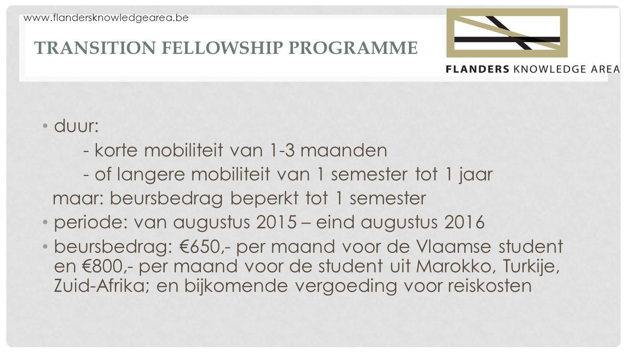 www.flandersknowledgearea.be TRANSITION FELLOWSHIP PROGRAMME duur: - korte mobiliteit van 1-3 maanden - of langere mobiliteit van 1 semester tot 1 jaa