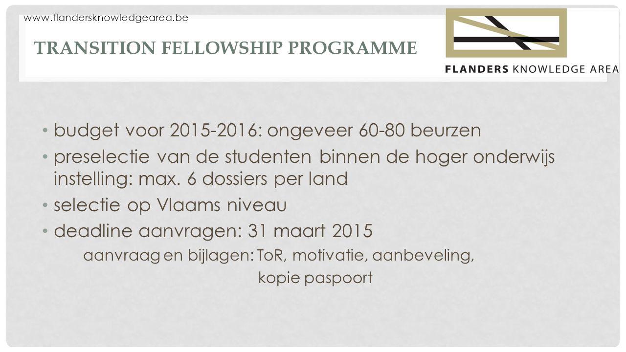 www.flandersknowledgearea.be TRANSITION FELLOWSHIP PROGRAMME budget voor 2015-2016: ongeveer 60-80 beurzen preselectie van de studenten binnen de hoger onderwijs instelling: max.